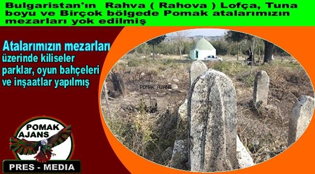 Bulgaristan'ın Rahva ( Rahova ) Lofça, Tuna boyu ve Birçok bölgede Pomak atalarımızın mezarları yok ediliyor