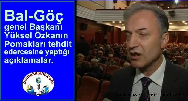 Bal-Göç genel Başkanı Yüksel Özkan Pomakları tehdit edercesine yaptığı açıklamalar