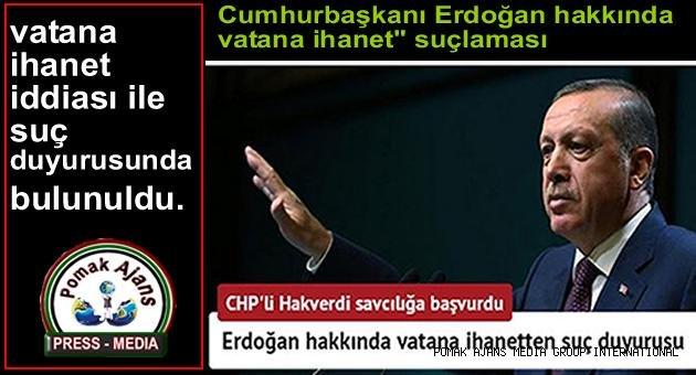 Erdoğan hakkında vatan hainligi ve vatana ihanetten suç duyurusu