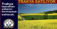 Trakya toprakları yabancı sermayeye satılacak